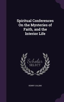 Spiritual Conferences on the Mysteries of Faith, and the Interior Life