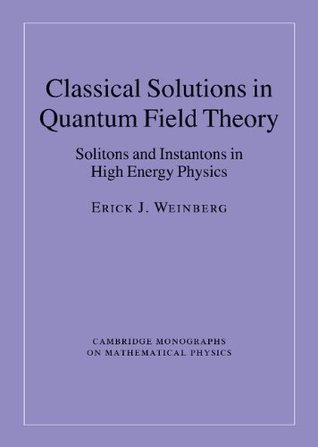 Classical Solutions in Quantum Field Theory: Solitons and Instantons in High Energy Physics (Cambridge Monographs on Mathematical Physics)