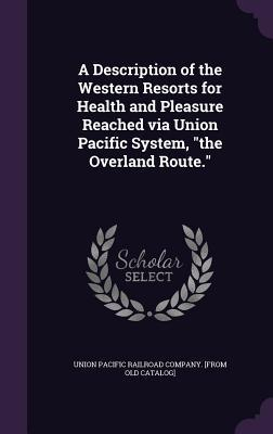 A Description of the Western Resorts for Health and Pleasure Reached Via Union Pacific System, the Overland Route.