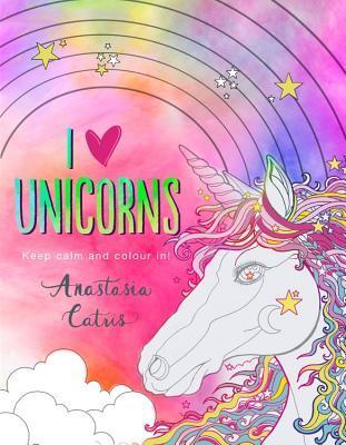 I Heart Unicorns: Keep Calm and Colour In!