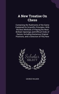 A New Treatise on Chess: Containing the Rudiments of the Game Explained on Scientific Principles, with the Best Methods of Playing the Most Brilliant Openings and Difficult Ends of Games, Including Numerous Original Positions, and a Selection of Fifty New
