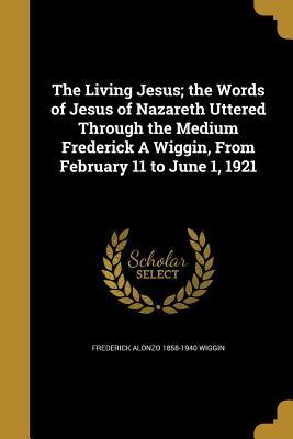 The Living Jesus; The Words of Jesus of Nazareth Uttered Through the Medium Frederick a Wiggin, from February 11 to June 1, 1921