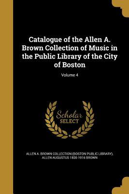 Catalogue of the Allen A. Brown Collection of Music in the Public Library of the City of Boston; Volume 4
