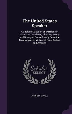 The United States Speaker: A Copious Selection of Exercises in Elocution: Consisting of Prose, Poetry and Dialogue: Drawn Chiefly from the Most Approved Writers of Great Britain and America