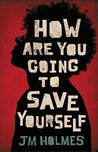 How Are You Going to Save Yourself by J.M. Holmes