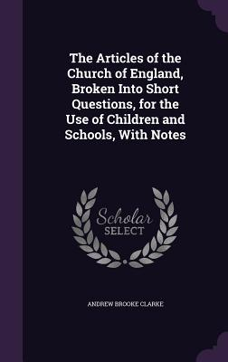 The Articles of the Church of England, Broken Into Short Questions, for the Use of Children and Schools, with Notes