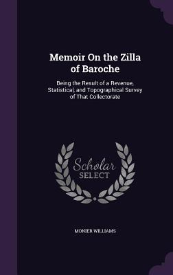 Memoir on the Zilla of Baroche: Being the Result of a Revenue, Statistical, and Topographical Survey of That Collectorate