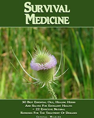 Survival Medicine: 30 Best Essential Oils, Healing Herbs And Salves For Excellent Health + 22 Effective Natural Remedies For The Treatment Of Diseases: ...