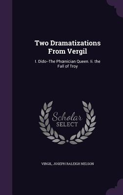 Two Dramatizations from Vergil: I. Dido--The PH Nician Queen. II. the Fall of Troy