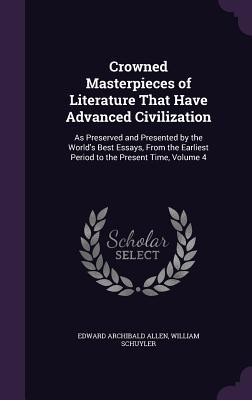 Crowned Masterpieces of Literature That Have Advanced Civilization: As Preserved and Presented by the World's Best Essays, from the Earliest Period to the Present Time, Volume 4