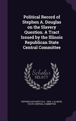 Political Record of Stephen A. Douglas on the Slavery Question. a Tract Issued by the Illinois Republican State Central Committee