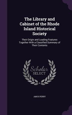 The Library and Cabinet of the Rhode Island Historical Society: Their Origin and Leading Features Together with a Classified Summary of Their Contents