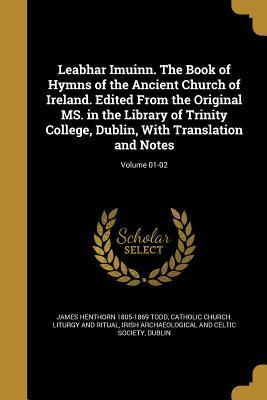leabhar-imuinn-the-book-of-hymns-of-the-ancient-church-of-ireland-edited-from-the-original-ms-in-the-library-of-trinity-college-dublin-with-translation-and-notes-volume-01-02