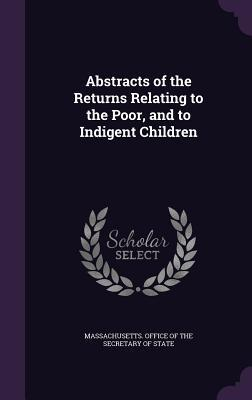 Abstracts of the Returns Relating to the Poor, and to Indigent Children