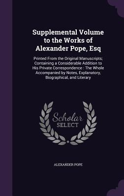 Supplemental Volume to the Works of Alexander Pope, Esq: Printed from the Original Manuscripts; Containing a Considerable Addition to His Private Correspondence: The Whole Accompanied by Notes, Explanatory, Biographical, and Literary