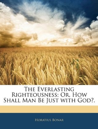 The Everlasting Righteousness; Or, How Shall Man Be Just with God?.