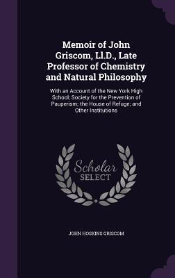 Memoir of John Griscom, LL.D., Late Professor of Chemistry and Natural Philosophy: With an Account of the New York High School; Society for the Prevention of Pauperism; The House of Refuge; And Other Institutions