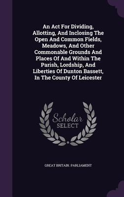 An ACT for Dividing, Allotting, and Inclosing the Open and Common Fields, Meadows, and Other Commonable Grounds and Places of and Within the Parish, Lordship, and Liberties of Dunton Bassett, in the County of Leicester