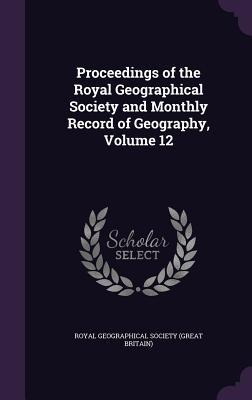 Proceedings of the Royal Geographical Society and Monthly Record of Geography, Volume 12