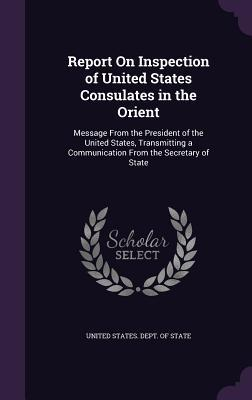 Report on Inspection of United States Consulates in the Orient: Message from the President of the United States, Transmitting a Communication from the Secretary of State