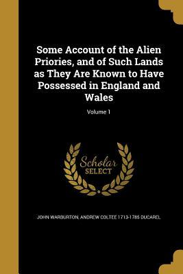 Some Account of the Alien Priories, and ...