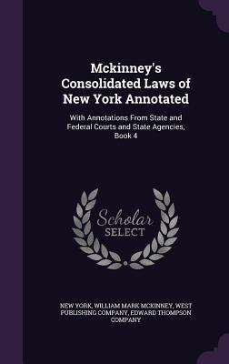 McKinney's Consolidated Laws of New York Annotated: With Annotations from State and Federal Courts and State Agencies, Book 4