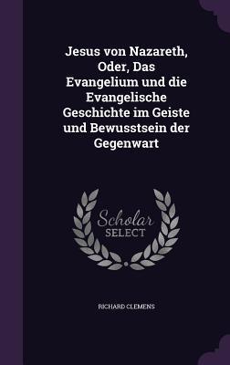 Jesus Von Nazareth, Oder, Das Evangelium Und Die Evangelische Geschichte Im Geiste Und Bewusstsein Der Gegenwart