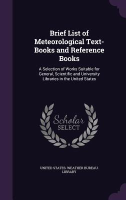 Brief List of Meteorological Text-Books and Reference Books: A Selection of Works Suitable for General, Scientific and University Libraries in the United States
