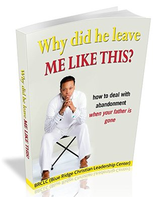 Why Did He Leave Me Like this: How to deal with abandonment when your father is gone (Dealing with Abandonment Book 1)
