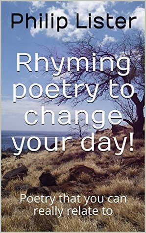 Rhyming poetry to change your day!: Poetry that you can really relate to (Rhyming poetry by Philip Lister Book 1)