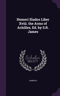 Homeri Iliados Liber XVIII. the Arms of Achilles, Ed. by S.R. James