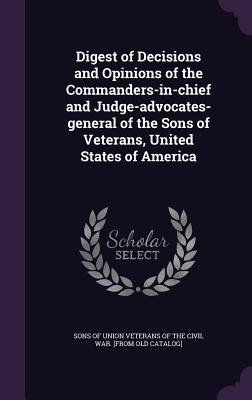 Digest of Decisions and Opinions of the Commanders-In-Chief and Judge-Advocates-General of the Sons of Veterans, United States of America