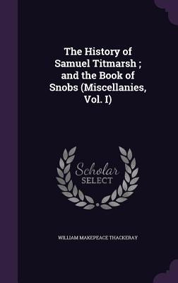 The History of Samuel Titmarsh; And the Book of Snobs (Miscellanies, Vol. I)