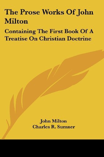 The Prose Works of John Milton: Containing the First Book of a Treatise on Christian Doctrine