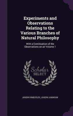 Experiments and Observations Relating to the Various Branches of Natural Philosophy: With a Continuation of the Observations on Air Volume 1
