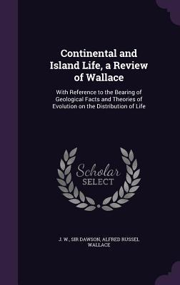 Continental and Island Life, a Review of Wallace: With Reference to the Bearing of Geological Facts and Theories of Evolution on the Distribution of Life