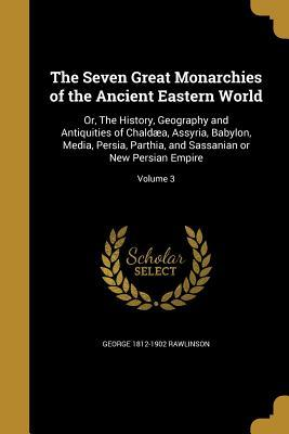 The Seven Great Monarchies of the Ancient Eastern World: Or, the History, Geography and Antiquities of Chaldaea, Assyria, Babylon, Media, Persia, Parthia, and Sassanian or New Persian Empire; Volume 3