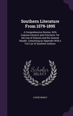 Southern Literature from 1579-1895: A Comprehensive Review, with Copious Extracts and Criticisms. for the Use of Schools and the General Reader. Containing an Appendix with a Full List of Southern Authors
