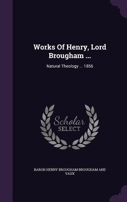 Works of Henry, Lord Brougham ...: Natural Theology ... 1856