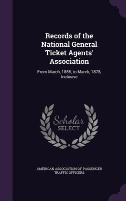 Records of the National General Ticket Agents' Association: From March, 1855, to March, 1878, Inclusive