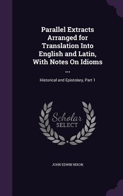 Parallel Extracts Arranged for Translation Into English and Latin, with Notes on Idioms ...: Historical and Epistolary, Part 1