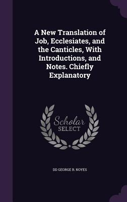 A New Translation of Job, Ecclesiates, and the Canticles, with Introductions, and Notes. Chiefly Explanatory