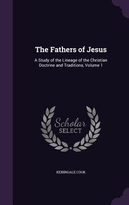 The Fathers of Jesus: A Study of the Lineage of the Christian Doctrine and Traditions, Volume 1 par Keningale Cook