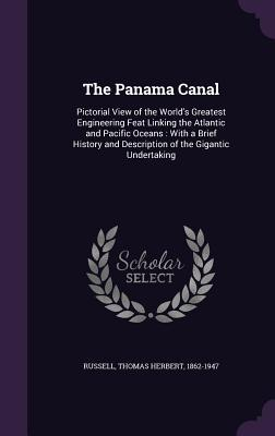 The Panama Canal: Pictorial View of the World's Greatest Engineering Feat Linking the Atlantic and Pacific Oceans: With a Brief History and Description of the Gigantic Undertaking
