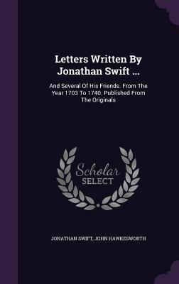 Letters Written by Jonathan Swift ...: And Several of His Friends. from the Year 1703 to 1740. Published from the Originals