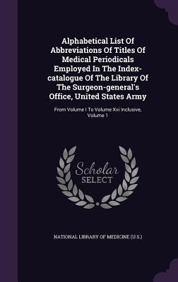 Alphabetical List of Abbreviations of Titles of Medical Periodicals Employed in the Index-Catalogue of the Library of the Surgeon-General's Office, United States Army: From Volume I to Volume XVI Inclusive, Volume 1
