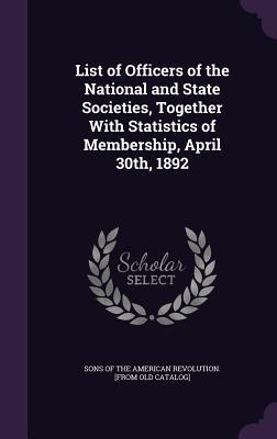List of Officers of the National and State Societies, Together with Statistics of Membership, April 30th, 1892