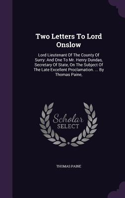 Two Letters to Lord Onslow: Lord Lieutenant of the County of Surry: And One to Mr. Henry Dundas, Secretary of State, on the Subject of the Late Excellent Proclamation. ... by Thomas Paine,
