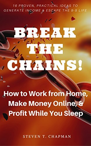 How to Work from Home, Make Money Online, & Profit While You Sleep: Break the Chains! 16 Proven, Practical Ideas to Generate Income & Escape the 9-5