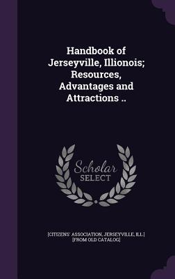 Handbook of Jerseyville, Illionois; Resources, Advantages and Attractions ..